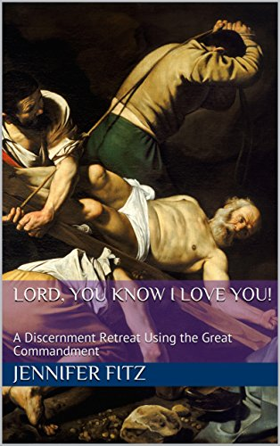 Lord, You Know I Love You! A Discernment Retreat using the Great Commandment, by Jennifer Fitz